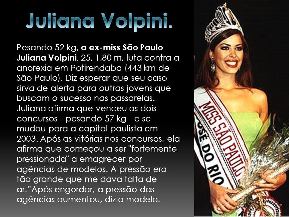 Pesando 52 kg, a ex-miss São Paulo Juliana Volpini, 25, 1,80 m, luta contra a anorexia em Potirendaba (443 km de São Paulo). Diz esperar que seu caso