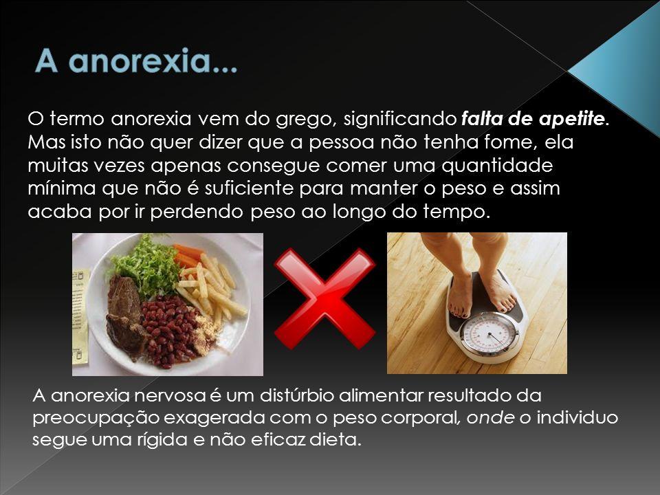 Chamamos de anorexia uma percepção distorcida quanto ao próprio corpo, que leva a pessoa a ver-se e sentir-se como gorda mesmo após perder muito peso.