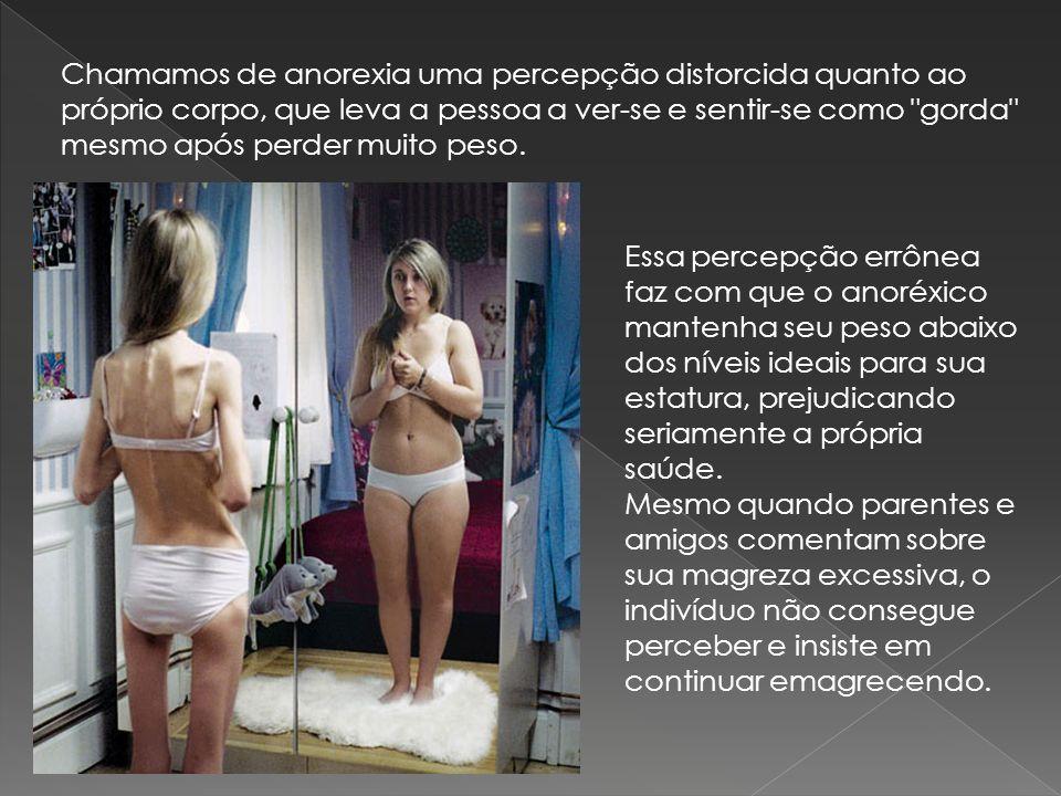 Chamamos de anorexia uma percepção distorcida quanto ao próprio corpo, que leva a pessoa a ver-se e sentir-se como