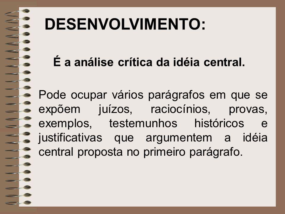 DESENVOLVIMENTO: É a análise crítica da idéia central. Pode ocupar vários parágrafos em que se expõem juízos, raciocínios, provas, exemplos, testemunh