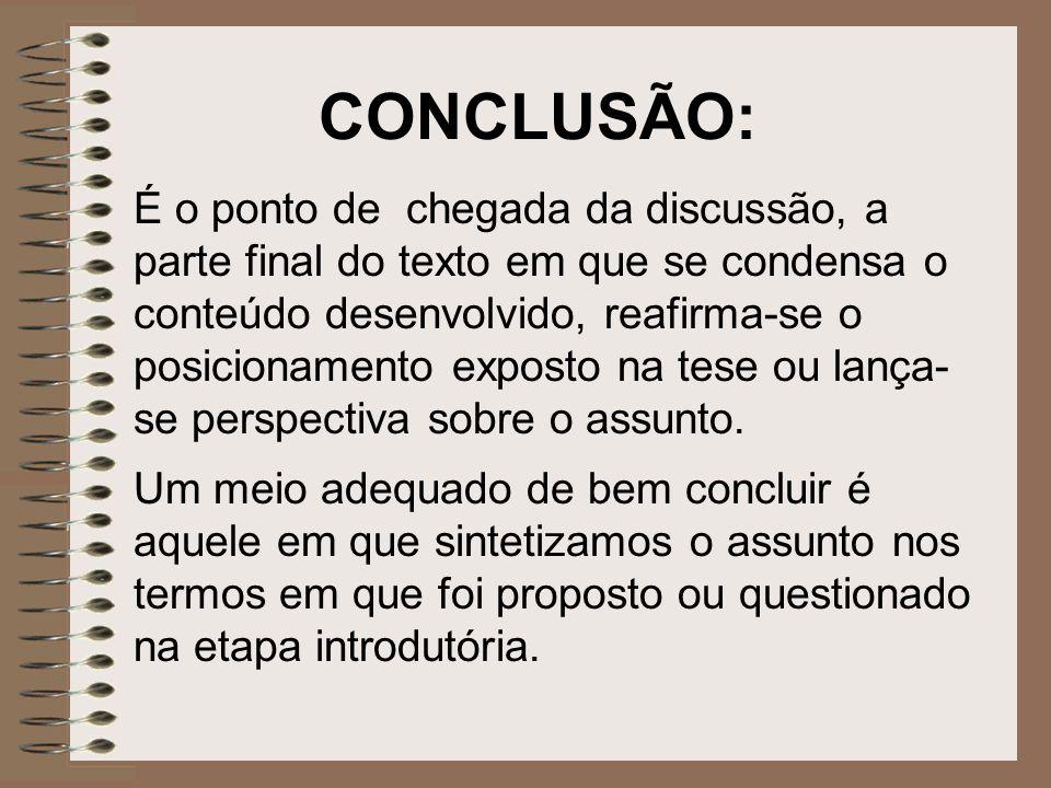 CONCLUSÃO: É o ponto de chegada da discussão, a parte final do texto em que se condensa o conteúdo desenvolvido, reafirma-se o posicionamento exposto