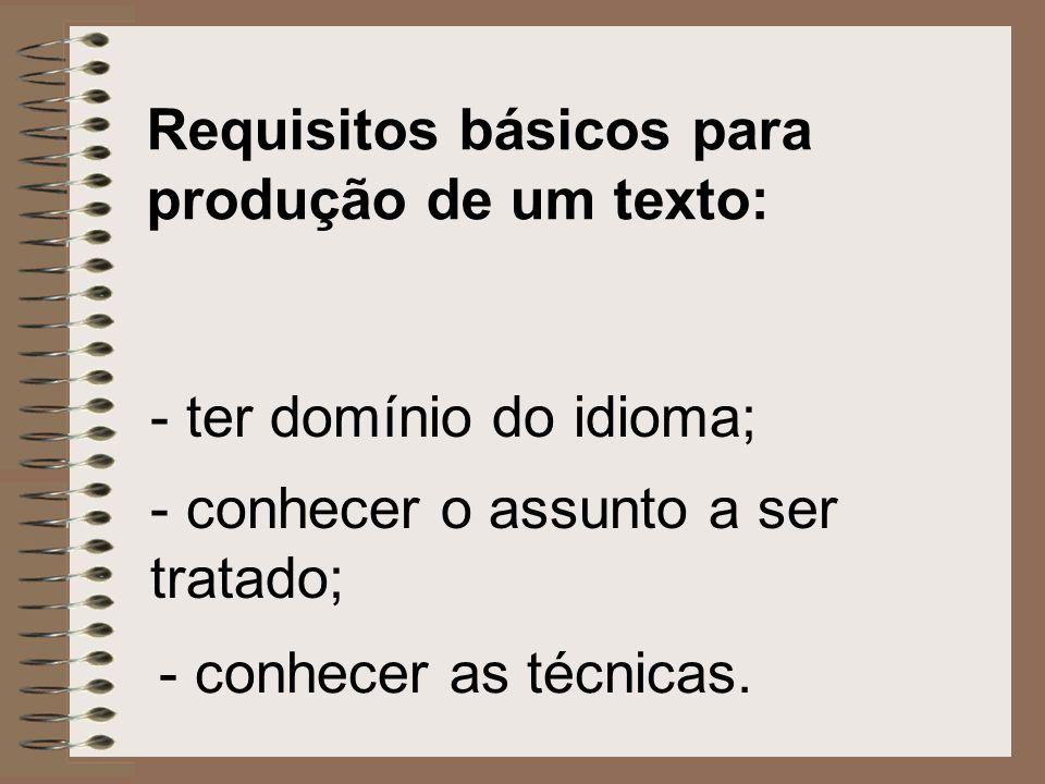 Requisitos básicos para produção de um texto: - ter domínio do idioma; - conhecer o assunto a ser tratado; - conhecer as técnicas.