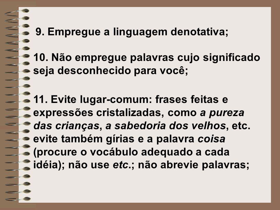 9. Empregue a linguagem denotativa; 10. Não empregue palavras cujo significado seja desconhecido para você; 11. Evite lugar-comum: frases feitas e exp