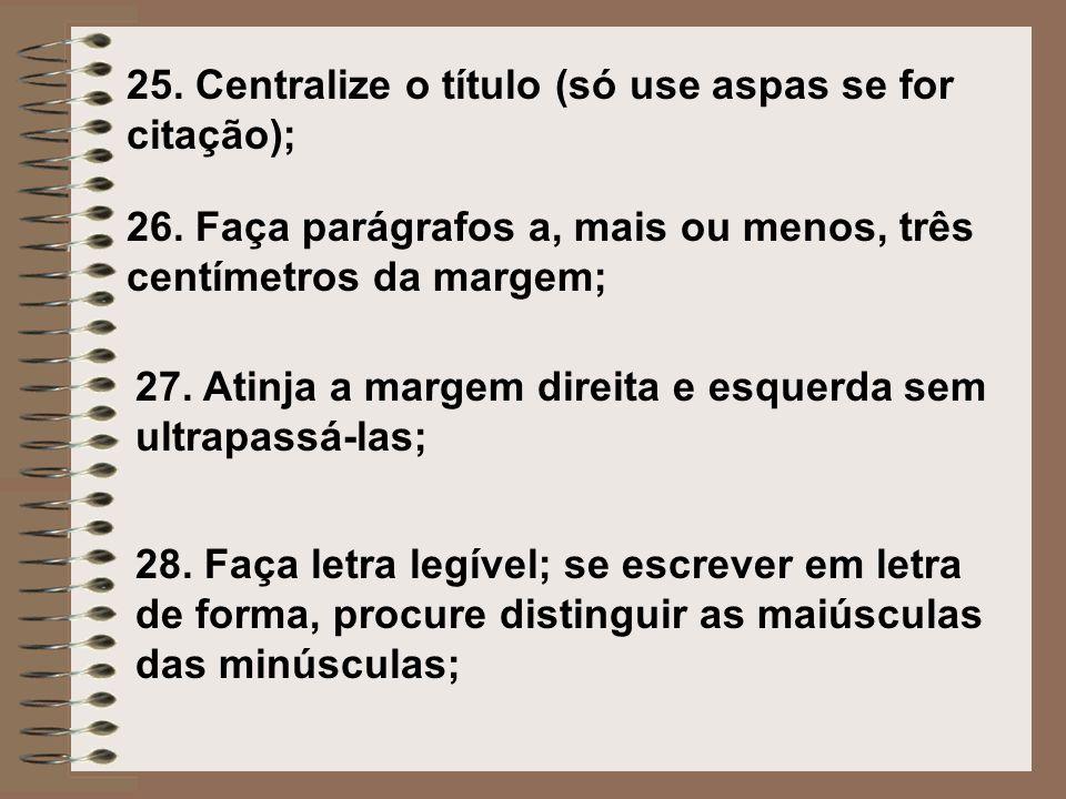 26. Faça parágrafos a, mais ou menos, três centímetros da margem; 27. Atinja a margem direita e esquerda sem ultrapassá-las; 28. Faça letra legível; s