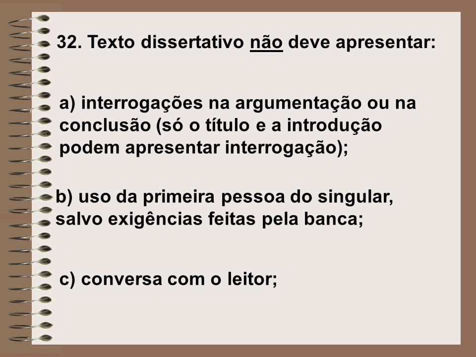 32. Texto dissertativo não deve apresentar: a) interrogações na argumentação ou na conclusão (só o título e a introdução podem apresentar interrogação