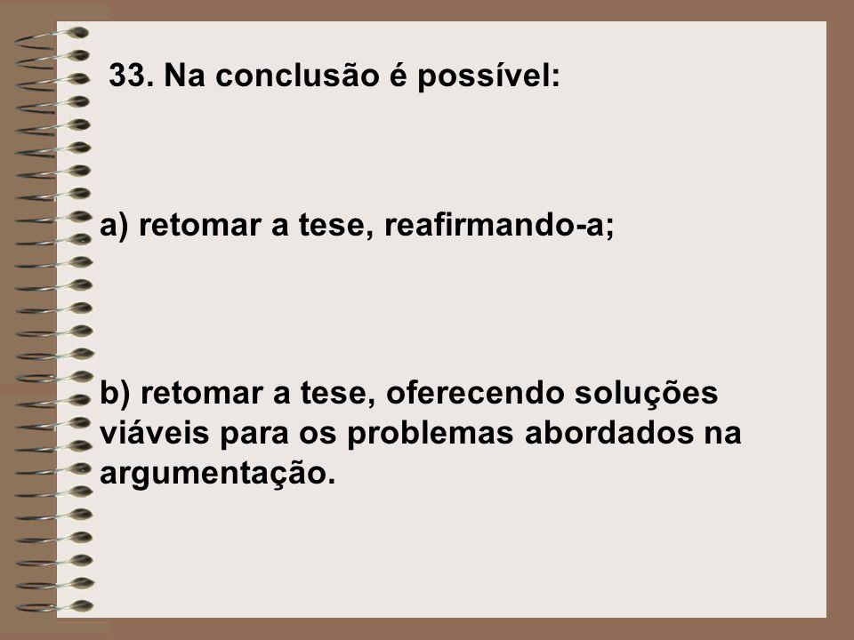33. Na conclusão é possível: a) retomar a tese, reafirmando-a; b) retomar a tese, oferecendo soluções viáveis para os problemas abordados na argumenta