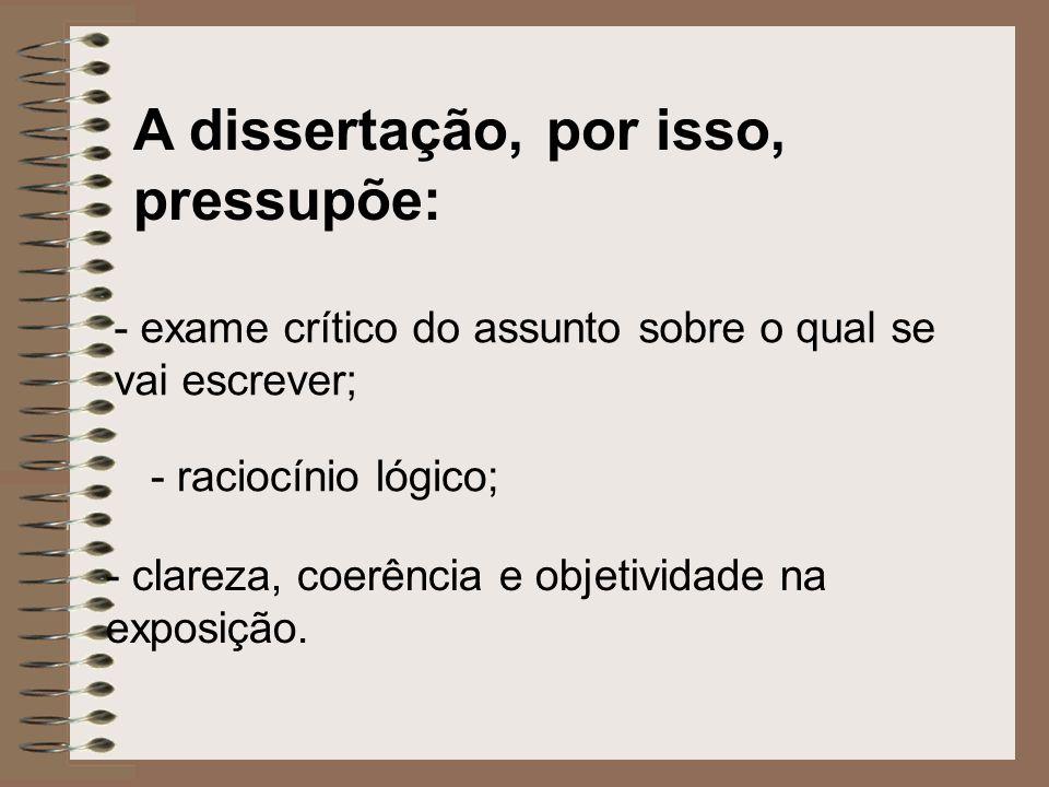 A dissertação, por isso, pressupõe: - exame crítico do assunto sobre o qual se vai escrever; - raciocínio lógico; - clareza, coerência e objetividade