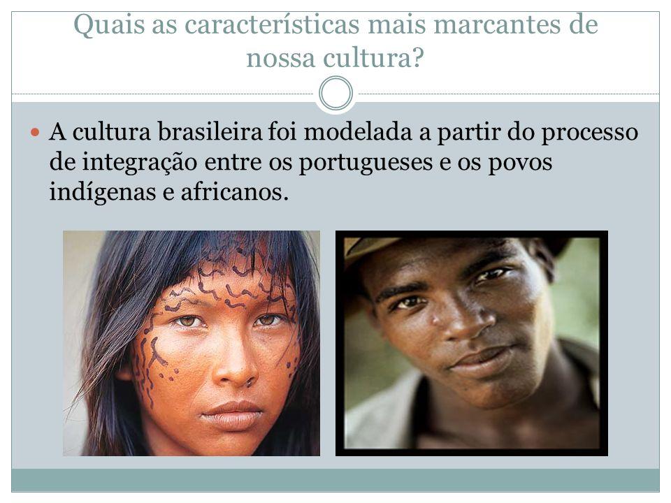 Quais as características mais marcantes de nossa cultura? A cultura brasileira foi modelada a partir do processo de integração entre os portugueses e
