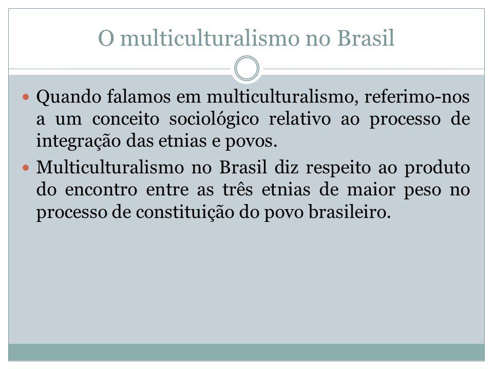 O multiculturalismo no Brasil Quando falamos em multiculturalismo, referimo-nos a um conceito sociológico relativo ao processo de integração das etnia