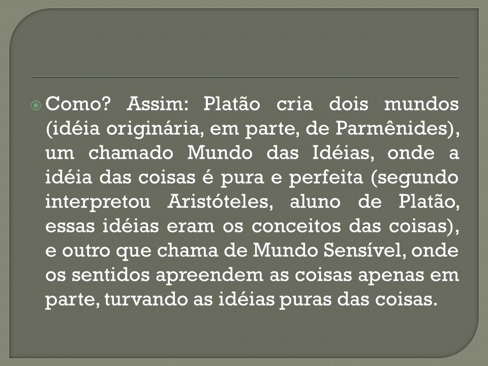 Como? Assim: Platão cria dois mundos (idéia originária, em parte, de Parmênides), um chamado Mundo das Idéias, onde a idéia das coisas é pura e perfei