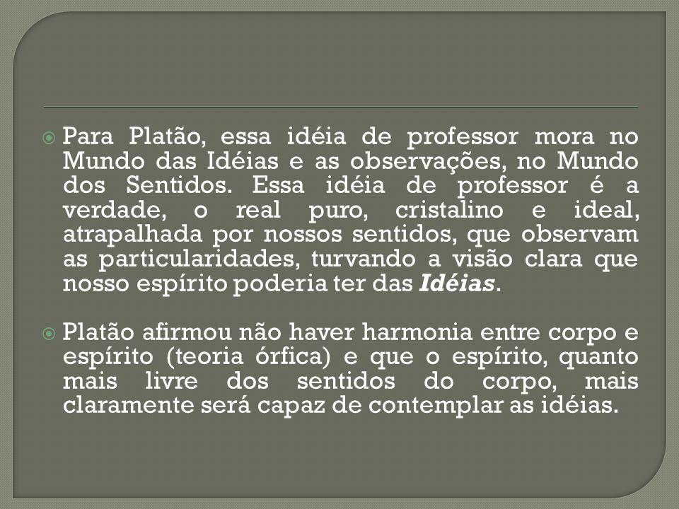 Para Platão, essa idéia de professor mora no Mundo das Idéias e as observações, no Mundo dos Sentidos. Essa idéia de professor é a verdade, o real pur