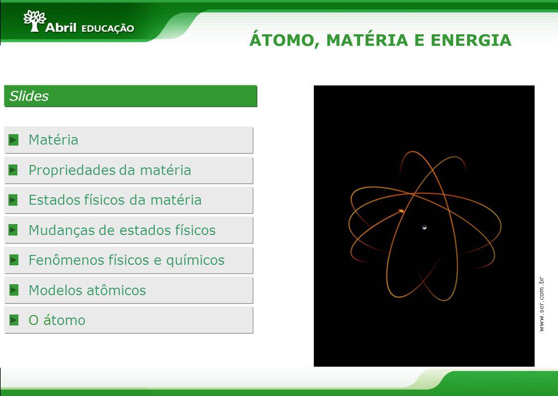 Slides Matéria Propriedades da matéria Estados físicos da matéria Mudanças de estados físicos Fenômenos físicos e químicos Modelos atômicos O átomo ÁT