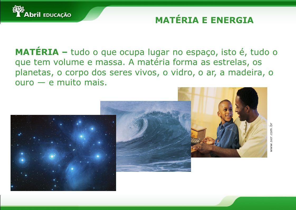 MATÉRIA – tudo o que ocupa lugar no espaço, isto é, tudo o que tem volume e massa. A matéria forma as estrelas, os planetas, o corpo dos seres vivos,