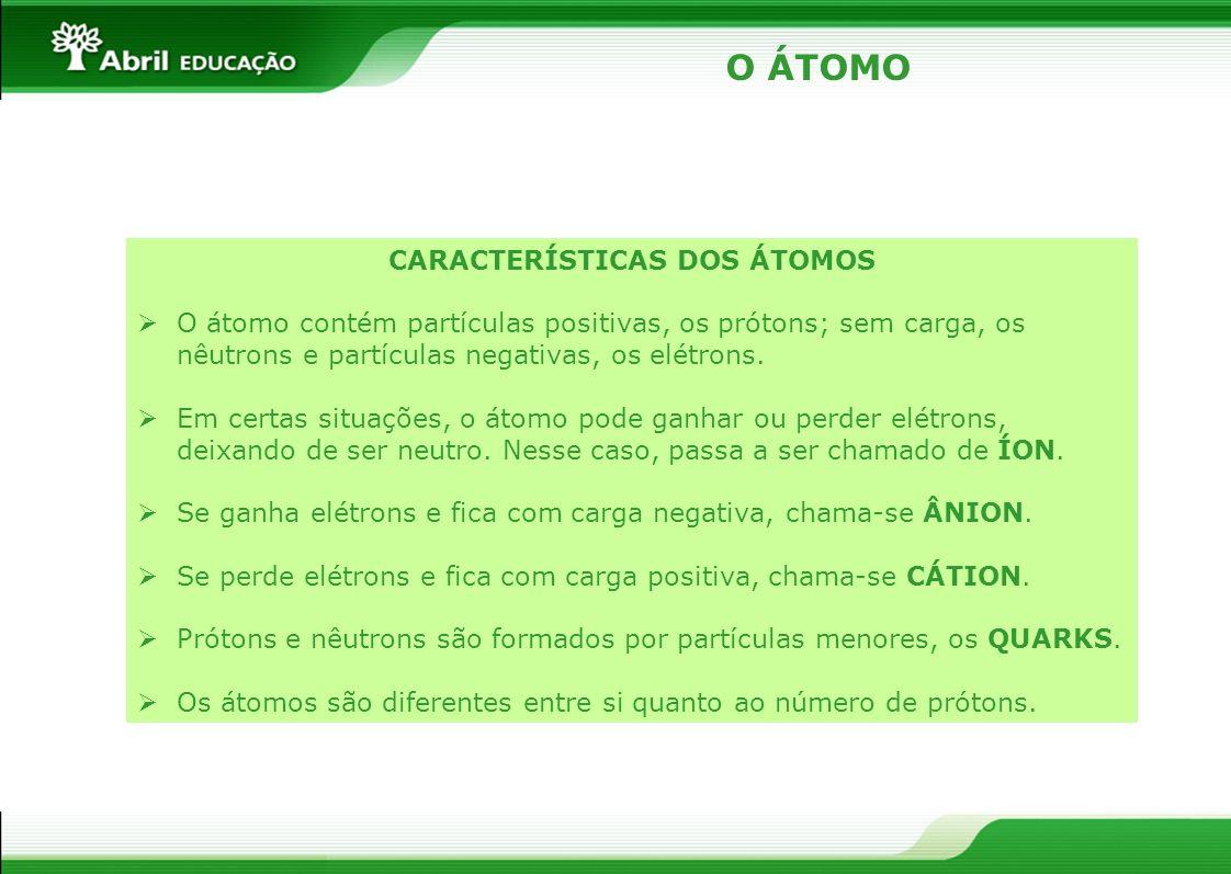 O ÁTOMO CARACTERÍSTICAS DOS ÁTOMOS O átomo contém partículas positivas, os prótons; sem carga, os nêutrons e partículas negativas, os elétrons. Em cer