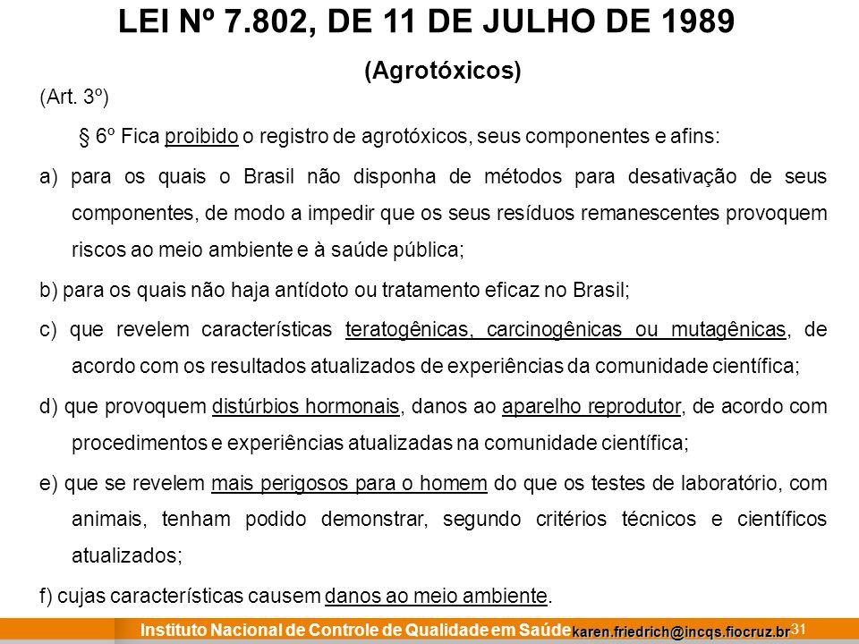 Instituto Nacional de Controle de Qualidade em Saúde 31 LEI Nº 7.802, DE 11 DE JULHO DE 1989 (Art. 3º) § 6º Fica proibido o registro de agrotóxicos, s