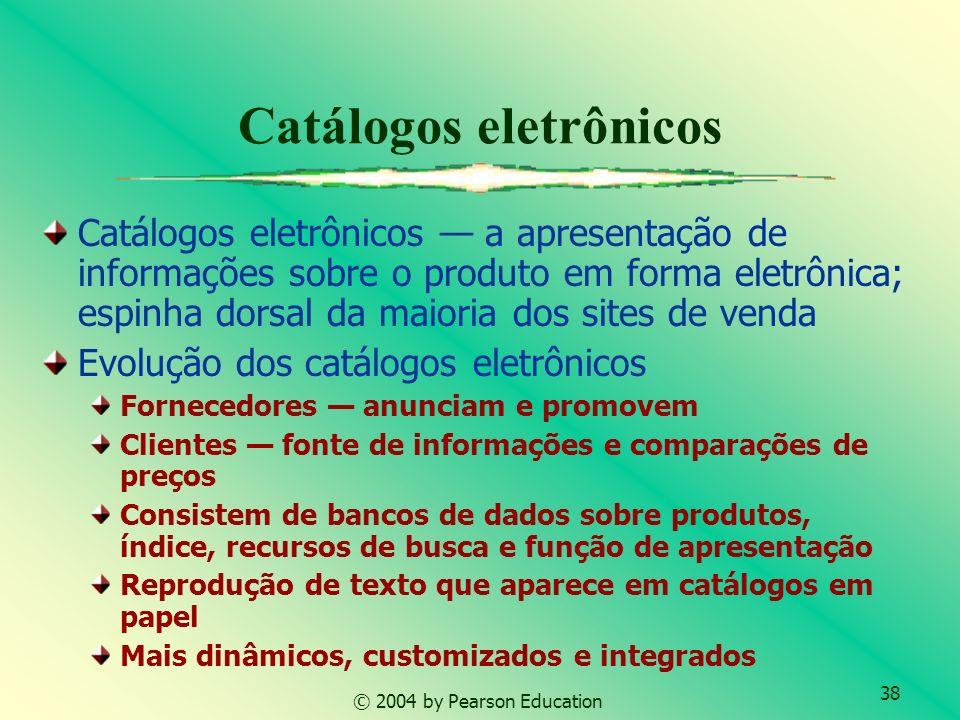 39 © 2004 by Pearson Education Os catálogos eletrônicos podem ser classificados de acordo com 3 qualidades: Dinâmica da apresentação de informações estáticos ou dinâmicos Grau de customização padronizados ou customizados Integração com os processos de negócios, ex: Registro e atendimento de pedidos Pagamento eletrônico Fluxo de trabalho em intranet Sistemas de inventário e contabilidade Extranet de fornecedores Relacionamento com catálogos em papel