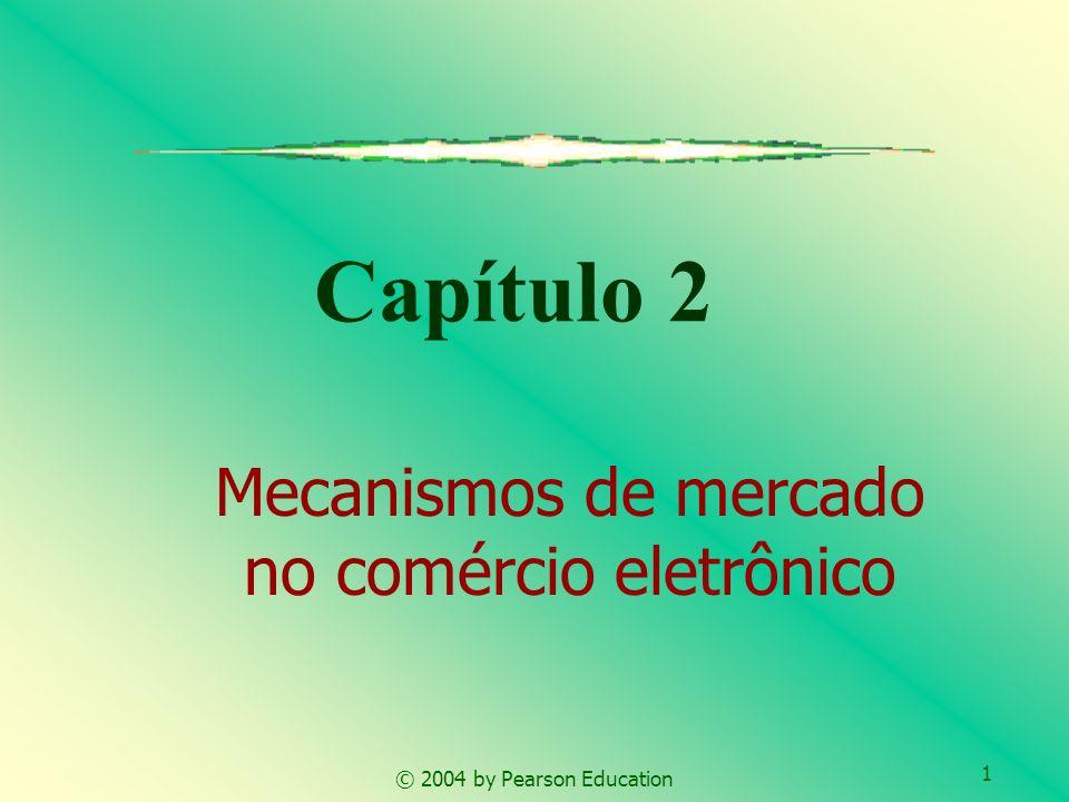 1 © 2004 by Pearson Education Capítulo 2 Mecanismos de mercado no comércio eletrônico