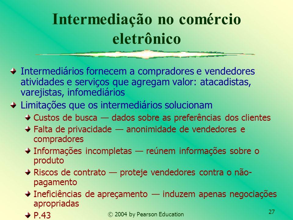 27 © 2004 by Pearson Education Intermediação no comércio eletrônico Intermediários fornecem a compradores e vendedores atividades e serviços que agreg