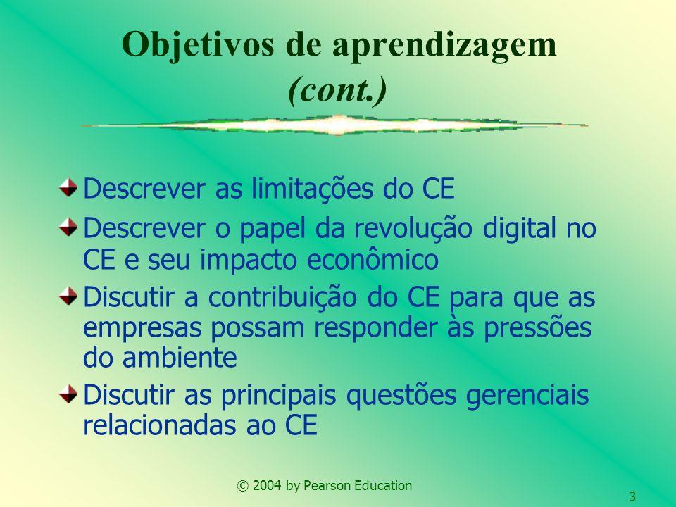 © 2004 by Pearson Education 3 Objetivos de aprendizagem (cont.) Descrever as limitações do CE Descrever o papel da revolução digital no CE e seu impac