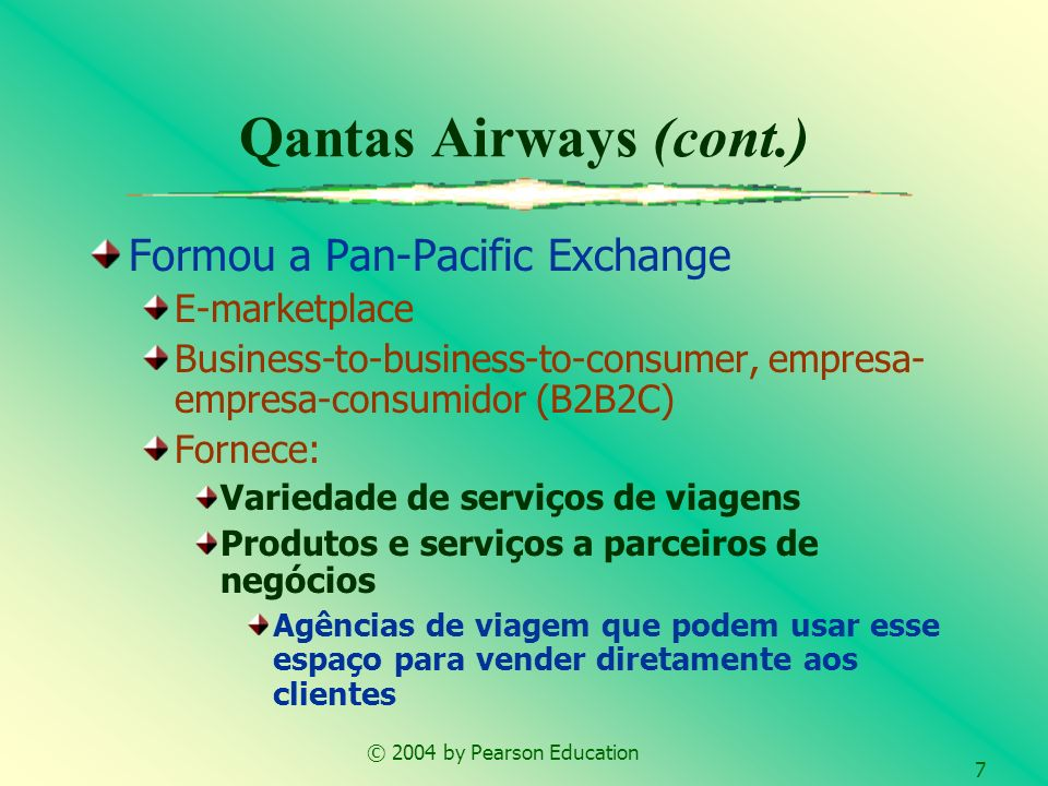 © 2004 by Pearson Education 7 Qantas Airways (cont.) Formou a Pan-Pacific Exchange E-marketplace Business-to-business-to-consumer, empresa- empresa-co