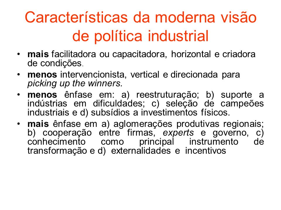 Características da moderna visão de política industrial mais facilitadora ou capacitadora, horizontal e criadora de condições. menos intervencionista,