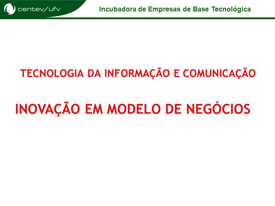 Incubadora de Empresas de Base Tecnológica TECNOLOGIA DA INFORMAÇÃO E COMUNICAÇÃO INOVAÇÃO EM MODELO DE NEGÓCIOS