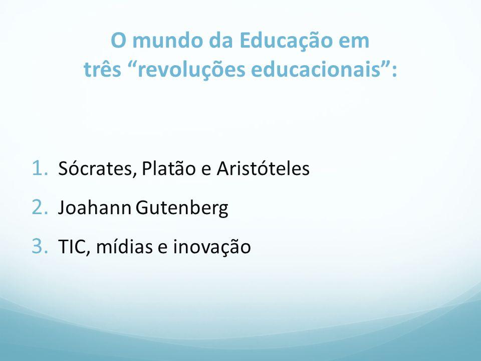 O mundo da Educação em três revoluções educacionais: 1. Sócrates, Platão e Aristóteles 2. Joahann Gutenberg 3. TIC, mídias e inovação