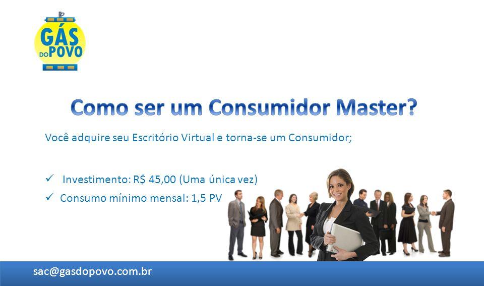 Você adquire seu Escritório Virtual e torna-se um Consumidor; Investimento: R$ 45,00 (Uma única vez) sac@gasdopovo.com.br Consumo mínimo mensal: 1,5 P