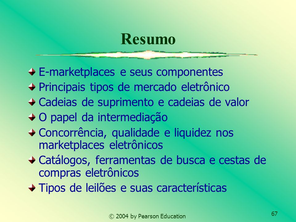 67 © 2004 by Pearson Education Resumo E-marketplaces e seus componentes Principais tipos de mercado eletrônico Cadeias de suprimento e cadeias de valo
