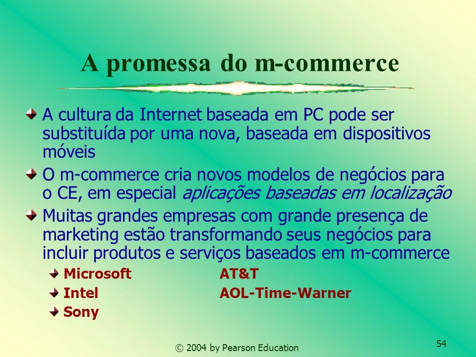 54 © 2004 by Pearson Education A promessa do m-commerce A cultura da Internet baseada em PC pode ser substituída por uma nova, baseada em dispositivos