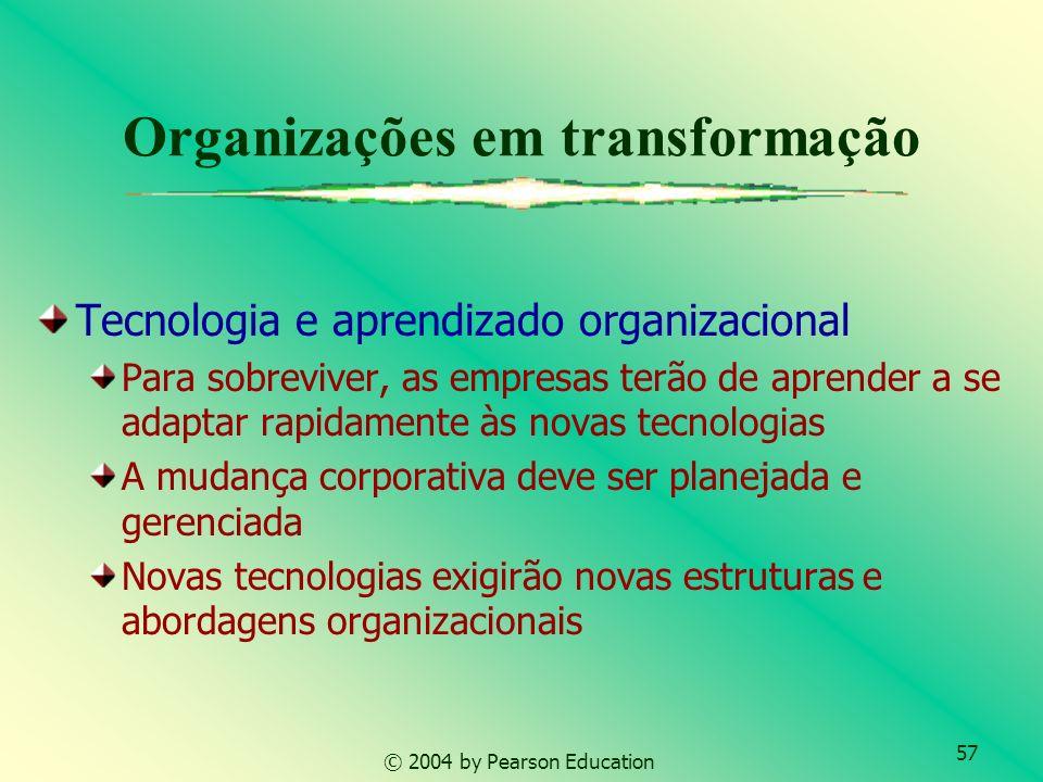 57 © 2004 by Pearson Education Organizações em transformação Tecnologia e aprendizado organizacional Para sobreviver, as empresas terão de aprender a
