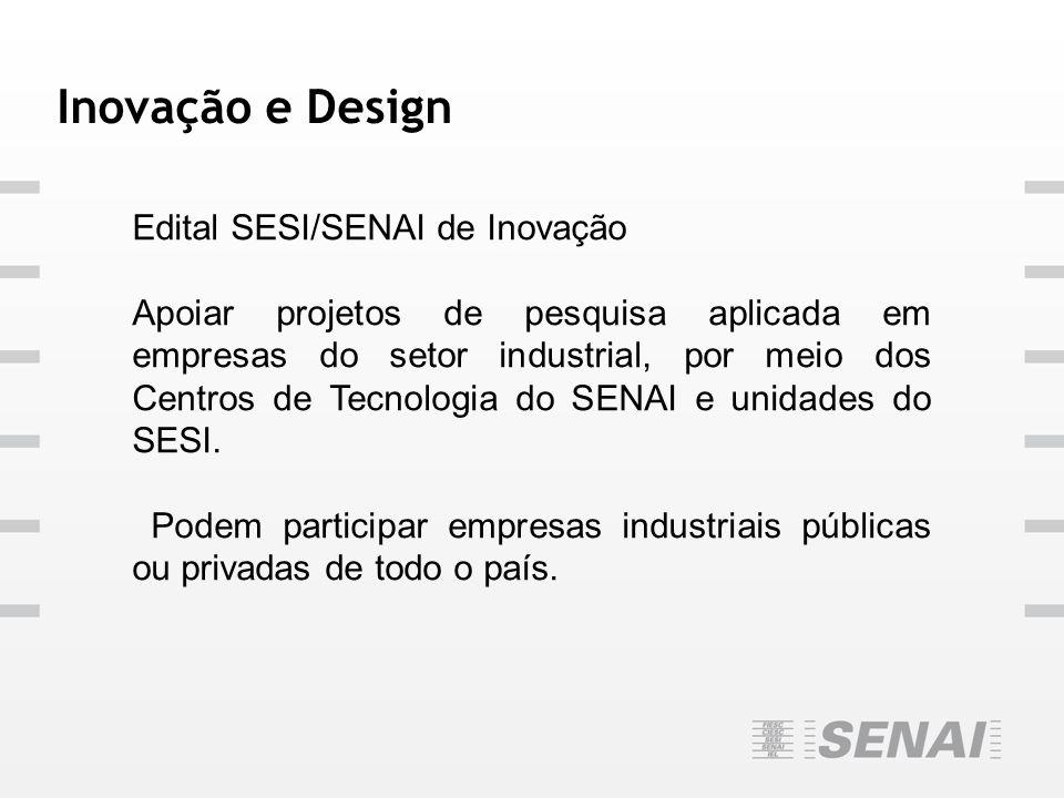 Inovação e Design Edital SESI/SENAI de Inovação Apoiar projetos de pesquisa aplicada em empresas do setor industrial, por meio dos Centros de Tecnolog