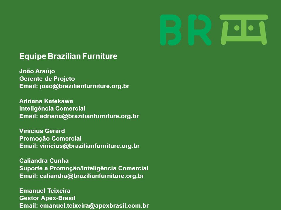 Equipe Brazilian Furniture João Araújo Gerente de Projeto Email: joao@brazilianfurniture.org.br Adriana Katekawa Inteligência Comercial Email: adriana