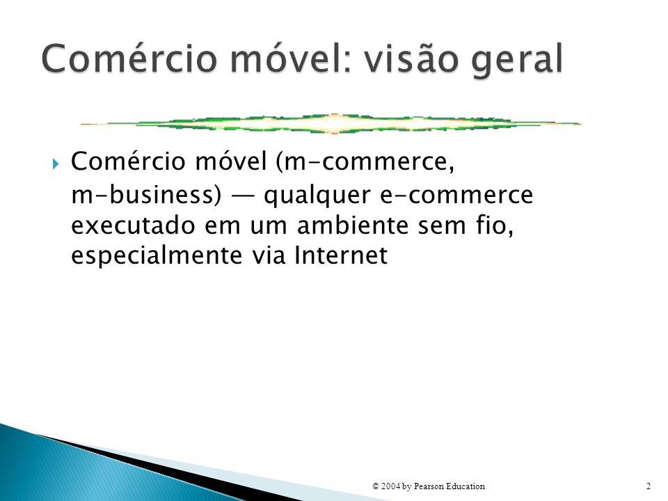 Comércio móvel (m-commerce, m-business) qualquer e-commerce executado em um ambiente sem fio, especialmente via Internet © 2004 by Pearson Education2
