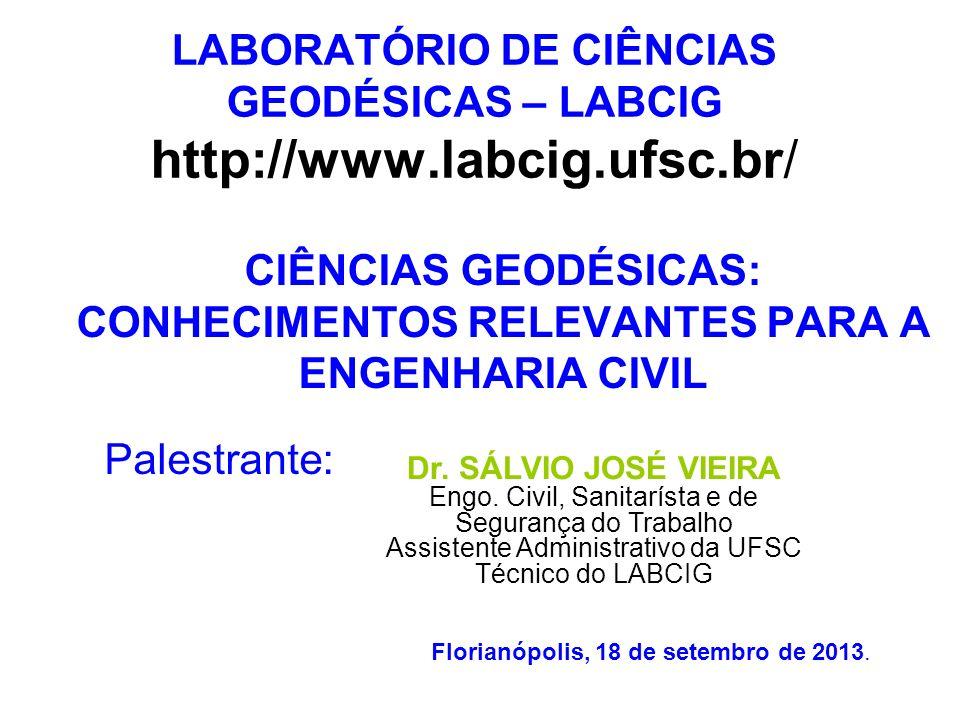 LABORATÓRIO DE CIÊNCIAS GEODÉSICAS – LABCIG http://www.labcig.ufsc.br/ CIÊNCIAS GEODÉSICAS: CONHECIMENTOS RELEVANTES PARA A ENGENHARIA CIVIL Dr. SÁLVI