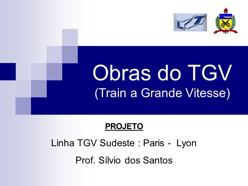 Obras do TGV (Train a Grande Vitesse) PROJETO Linha TGV Sudeste : Paris - Lyon Prof. Sílvio dos Santos
