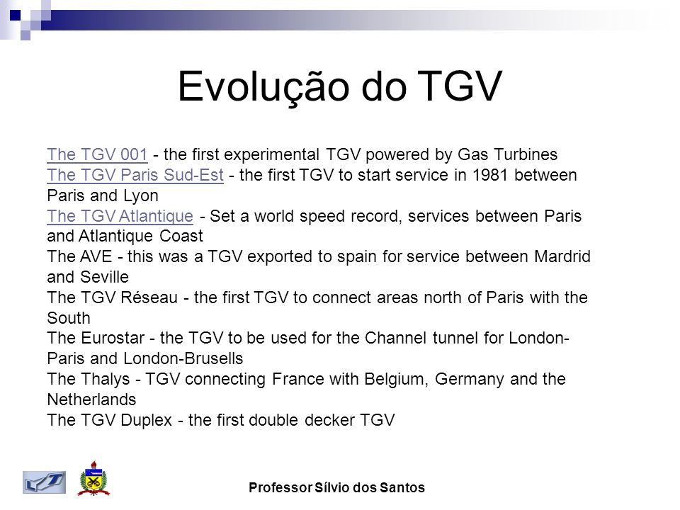 Professor Sílvio dos Santos Evolução do TGV The TGV 001The TGV 001 - the first experimental TGV powered by Gas Turbines The TGV Paris Sud-EstThe TGV Paris Sud-Est - the first TGV to start service in 1981 between Paris and Lyon The TGV AtlantiqueThe TGV Atlantique - Set a world speed record, services between Paris and Atlantique Coast The AVE - this was a TGV exported to spain for service between Mardrid and Seville The TGV Réseau - the first TGV to connect areas north of Paris with the South The Eurostar - the TGV to be used for the Channel tunnel for London- Paris and London-Brusells The Thalys - TGV connecting France with Belgium, Germany and the Netherlands The TGV Duplex - the first double decker TGV