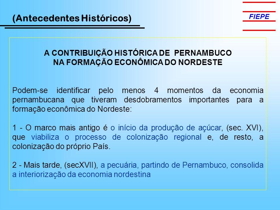 FIEPE (Antecedentes Históricos) A CONTRIBUIÇÃO HISTÓRICA DE PERNAMBUCO NA FORMAÇÃO ECONÔMICA DO NORDESTE Podem-se identificar pelo menos 4 momentos da economia pernambucana que tiveram desdobramentos importantes para a formação econômica do Nordeste: 1 - O marco mais antigo é o início da produção de açúcar, (sec.