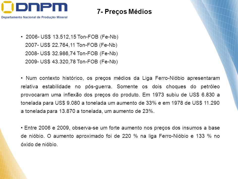 7- Preços Médios 2006- US$ 13.512,15 Ton-FOB (Fe-Nb) 2007- US$ 22.764,11 Ton-FOB (Fe-Nb) 2008- US$ 32.986,74 Ton-FOB (Fe-Nb) 2009- US$ 43.320,78 Ton-F