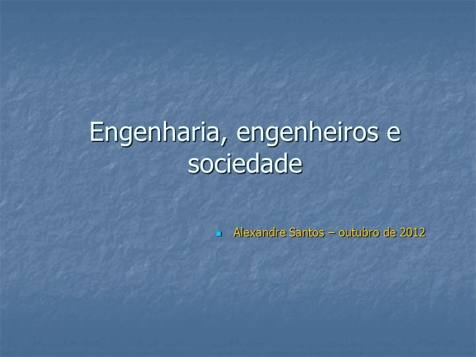 Engenharia, engenheiros e sociedade Alexandre Santos – outubro de 2012 Alexandre Santos – outubro de 2012