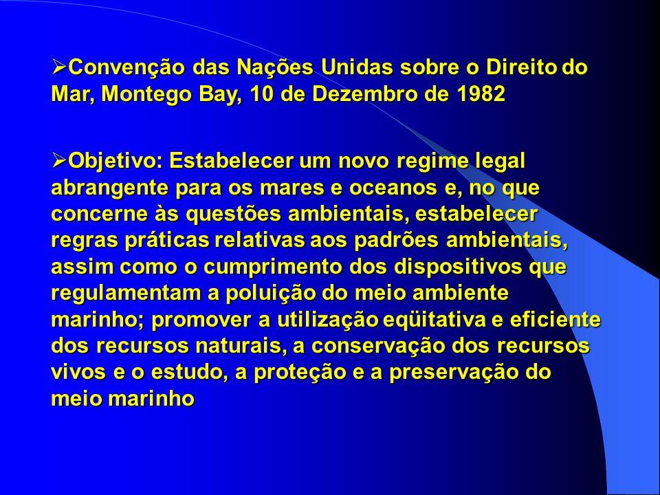 Convenção das Nações Unidas sobre o Direito do Mar, Montego Bay, 10 de Dezembro de 1982 Convenção das Nações Unidas sobre o Direito do Mar, Montego Bay, 10 de Dezembro de 1982 Objetivo: Estabelecer um novo regime legal abrangente para os mares e oceanos e, no que concerne às questões ambientais, estabelecer regras práticas relativas aos padrões ambientais, assim como o cumprimento dos dispositivos que regulamentam a poluição do meio ambiente marinho; promover a utilização eqüitativa e eficiente dos recursos naturais, a conservação dos recursos vivos e o estudo, a proteção e a preservação do meio marinho Objetivo: Estabelecer um novo regime legal abrangente para os mares e oceanos e, no que concerne às questões ambientais, estabelecer regras práticas relativas aos padrões ambientais, assim como o cumprimento dos dispositivos que regulamentam a poluição do meio ambiente marinho; promover a utilização eqüitativa e eficiente dos recursos naturais, a conservação dos recursos vivos e o estudo, a proteção e a preservação do meio marinho