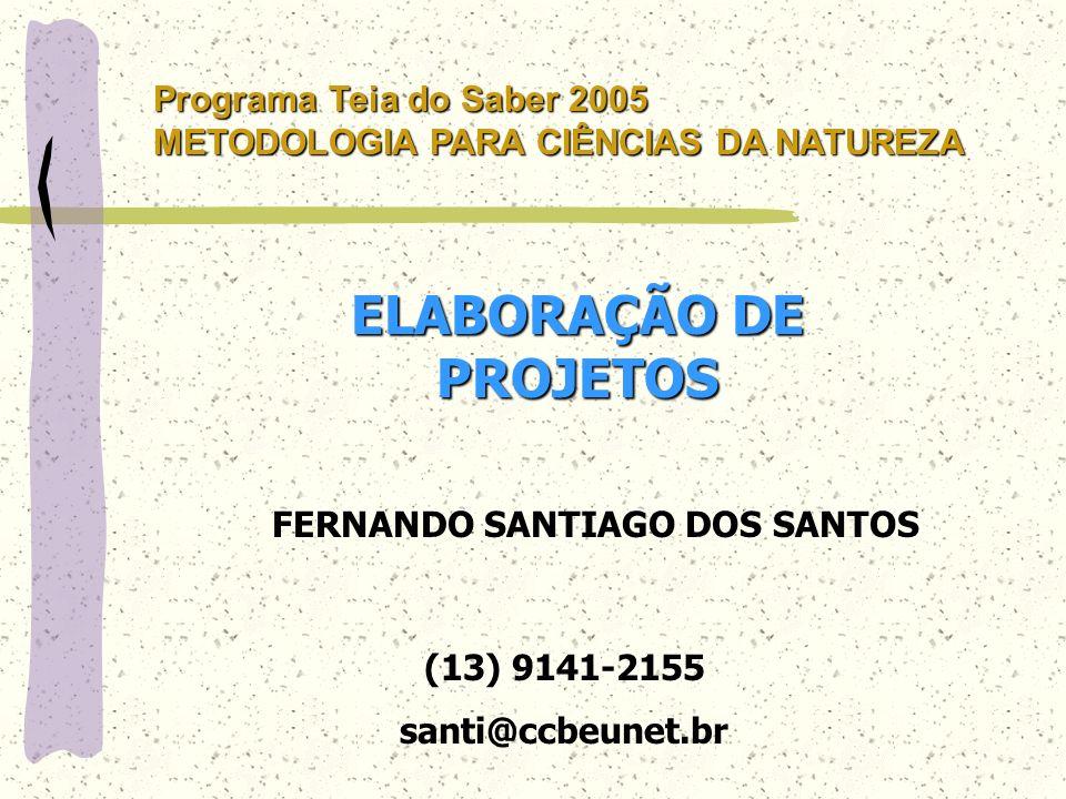 ELABORAÇÃO DE PROJETOS FERNANDO SANTIAGO DOS SANTOS (13) 9141-2155 santi@ccbeunet.br Programa Teia do Saber 2005 METODOLOGIA PARA CIÊNCIAS DA NATUREZA