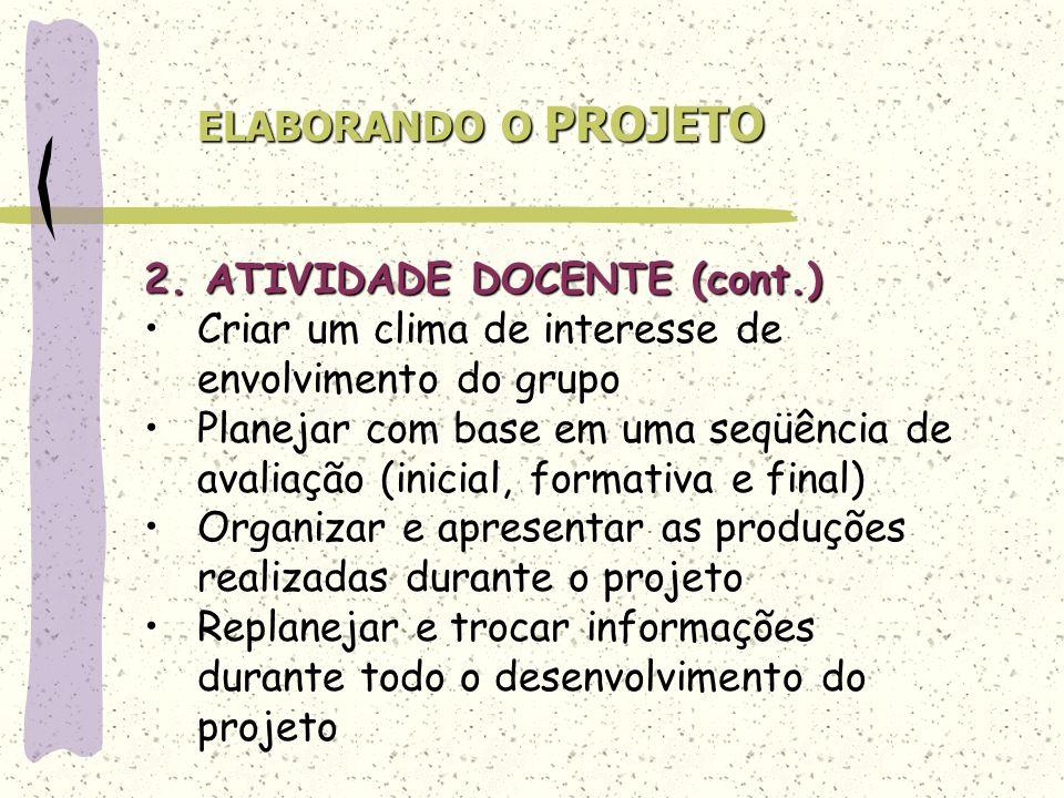 ELABORANDO O PROJETO 2. ATIVIDADE DOCENTE (cont.) Criar um clima de interesse de envolvimento do grupo Planejar com base em uma seqüência de avaliação