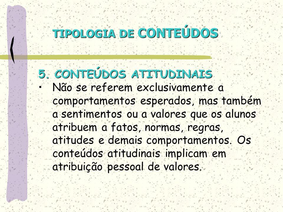 TIPOLOGIA DE CONTEÚDOS 5. CONTEÚDOS ATITUDINAIS Não se referem exclusivamente a comportamentos esperados, mas também a sentimentos ou a valores que os