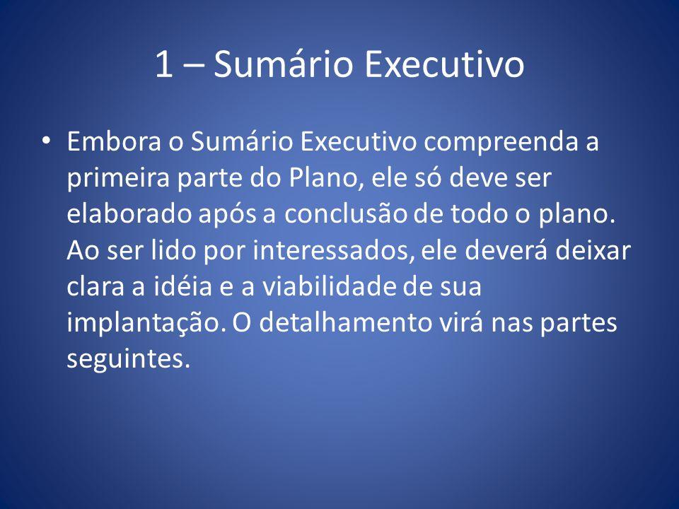1 – Sumário Executivo Embora o Sumário Executivo compreenda a primeira parte do Plano, ele só deve ser elaborado após a conclusão de todo o plano. Ao