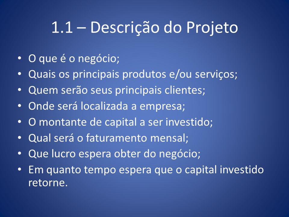 1.1 – Descrição do Projeto O que é o negócio; Quais os principais produtos e/ou serviços; Quem serão seus principais clientes; Onde será localizada a