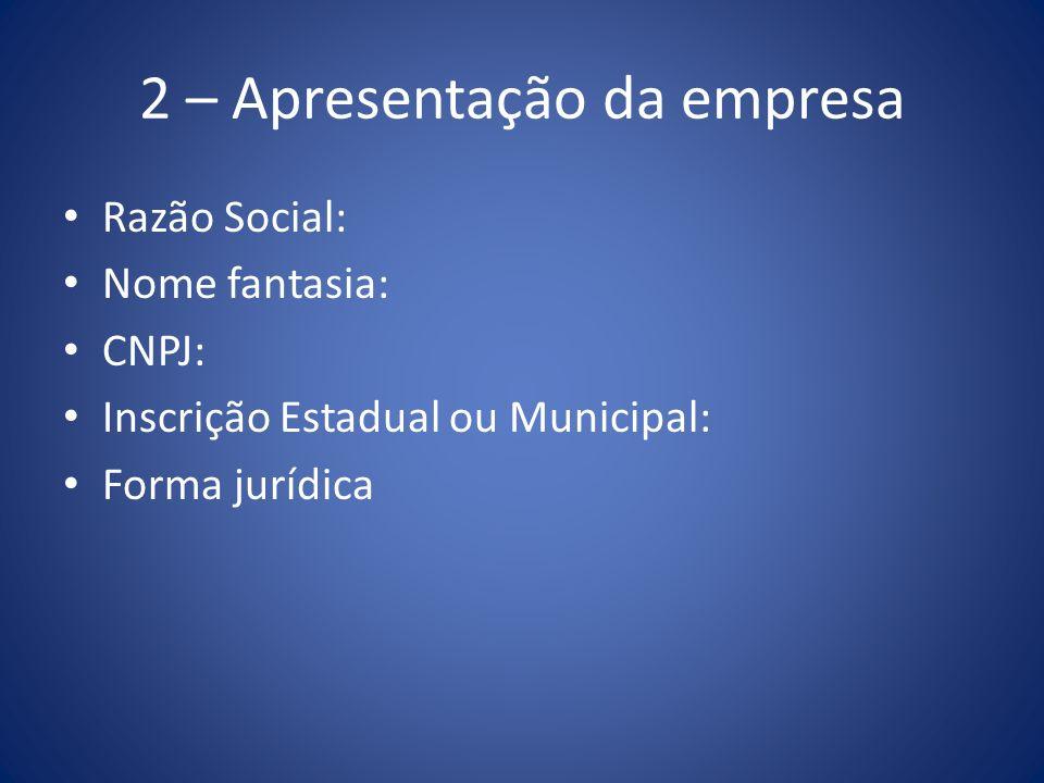 2 – Apresentação da empresa Razão Social: Nome fantasia: CNPJ: Inscrição Estadual ou Municipal: Forma jurídica