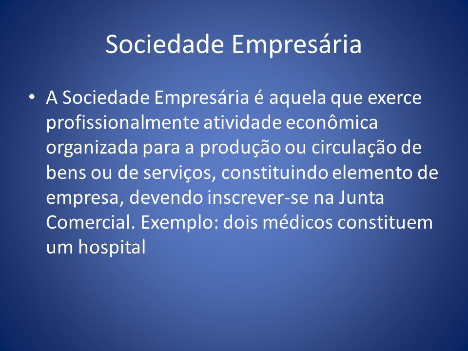 Sociedade Empresária A Sociedade Empresária é aquela que exerce profissionalmente atividade econômica organizada para a produção ou circulação de bens