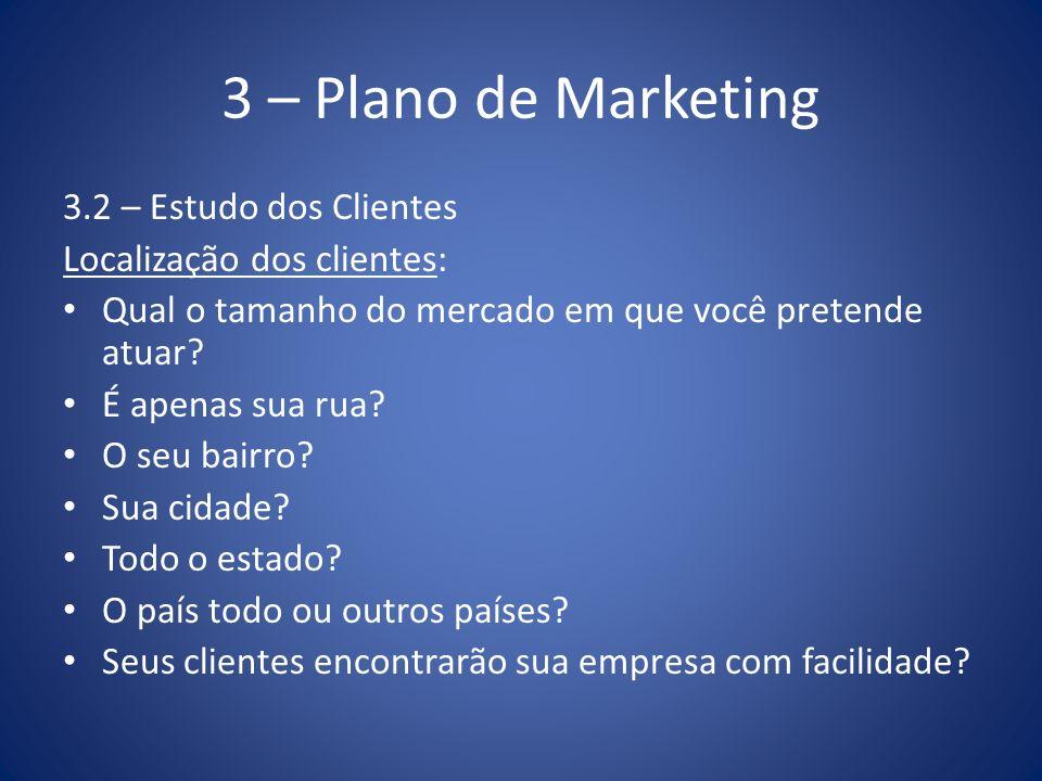 3 – Plano de Marketing 3.2 – Estudo dos Clientes Localização dos clientes: Qual o tamanho do mercado em que você pretende atuar? É apenas sua rua? O s