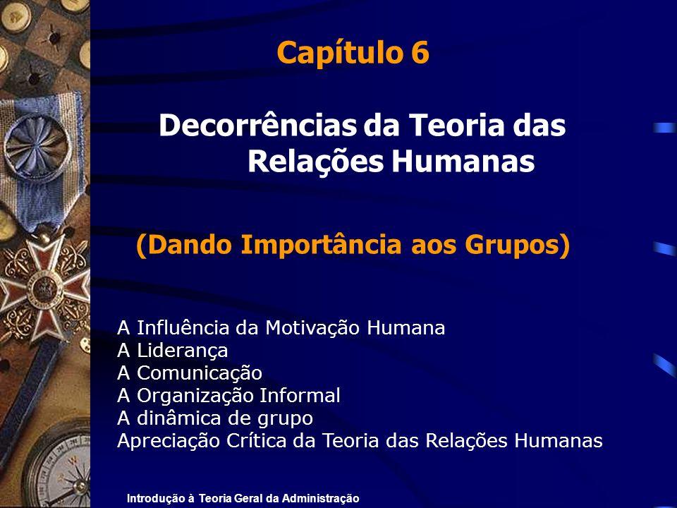 Introdução à Teoria Geral da Administração Capítulo 6 Decorrências da Teoria das Relações Humanas (Dando Importância aos Grupos) A Influência da Motiv